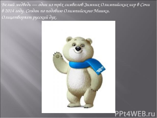 Белый медведь— один из трёх символовЗимних Олимпийских игрвСочи в2014 году. Создан по подобию Олимпийского Мишки. Олицетворяетрусский дух.