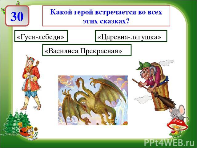 Какой герой встречается во всех этих сказках? «Гуси-лебеди» «Царевна-лягушка» «Василиса Прекрасная»