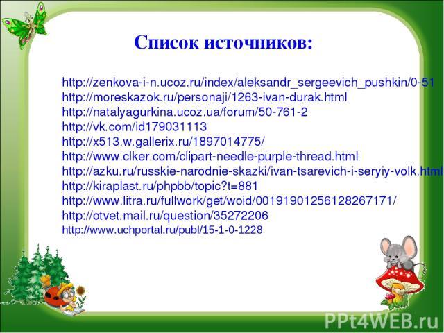 Список источников: http://zenkova-i-n.ucoz.ru/index/aleksandr_sergeevich_pushkin/0-51 http://moreskazok.ru/personaji/1263-ivan-durak.html http://natalyagurkina.ucoz.ua/forum/50-761-2 http://vk.com/id179031113 http://x513.w.gallerix.ru/1897014775/ ht…