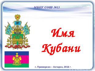 Имя Кубани МБОУ СОШ №13 г. Приморско – Ахтарск, 2016 г.