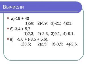 Вычисли а)-19 + 40 1)59; 2)-59; 3)-21; 4)21. б)-3,4 + 5,7 1)2,3; 2)-2,3; 3)9,1;