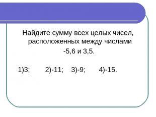Найдите сумму всех целых чисел, расположенных между числами -5,6 и 3,5. 1)3; 2)-