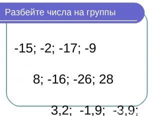 Разбейте числа на группы -15; -2; -17; -9 8; -16; -26; 28 3,2; -1,9; -3,9; 0