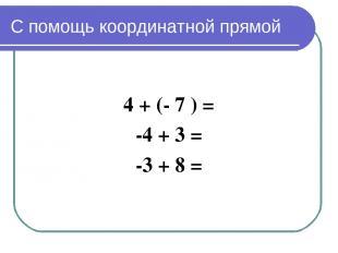 С помощь координатной прямой 4 + (- 7 ) = -4 + 3 = -3 + 8 =
