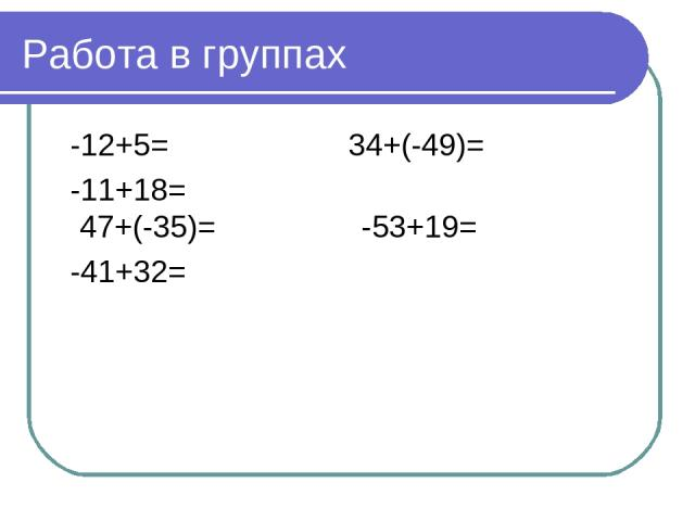Работа в группах -12+5= 34+(-49)= -11+18= 47+(-35)= -53+19= -41+32=