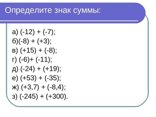 Определите знак суммы: а) (-12) + (-7); б)(-8) + (+3); в) (+15) + (-8); г) (-6)+ (-11); д) (-24) + (+19); е) (+53) + (-35); ж) (+3,7) + (-8,4); з) (-245) + (+300).