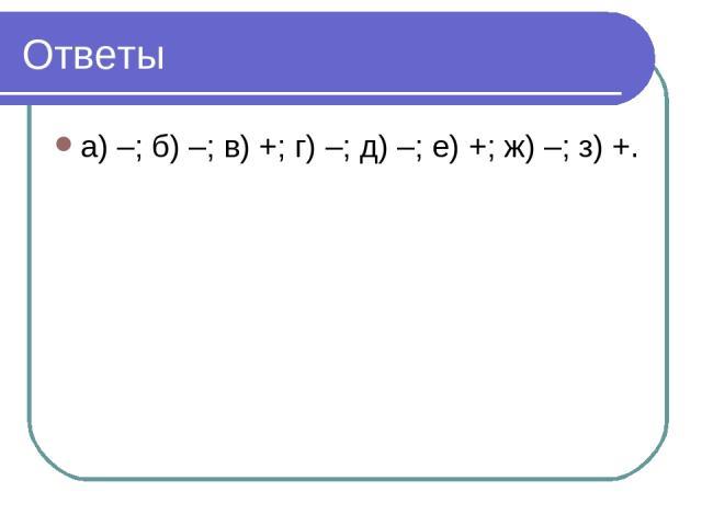 Ответы а) –; б) –; в) +; г) –; д) –; е) +; ж) –; з) +.