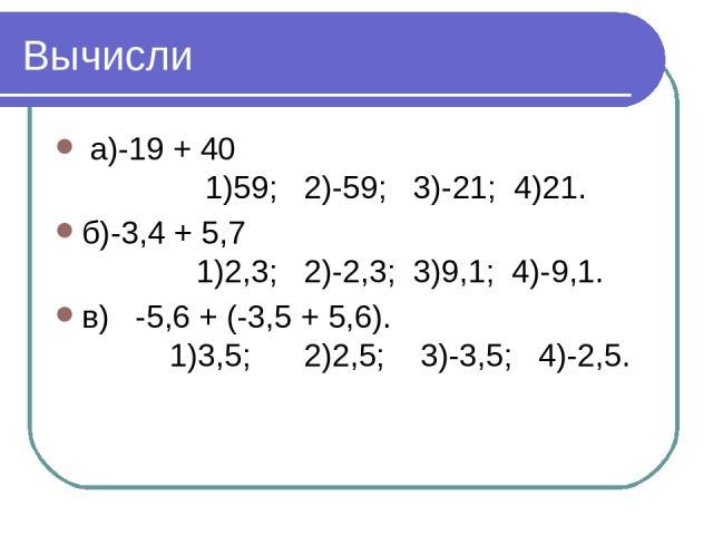 Вычисли а)-19 + 40 1)59; 2)-59; 3)-21; 4)21. б)-3,4 + 5,7 1)2,3; 2)-2,3; 3)9,1; 4)-9,1. в) -5,6 + (-3,5 + 5,6). 1)3,5; 2)2,5; 3)-3,5; 4)-2,5.
