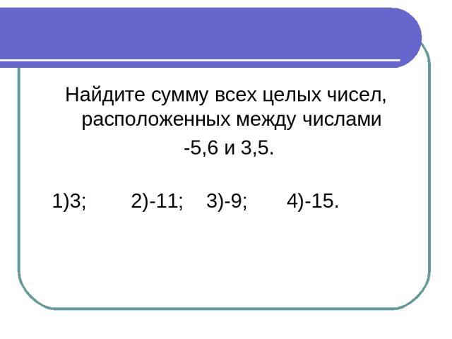 Найдите сумму всех целых чисел, расположенных между числами -5,6 и 3,5. 1)3; 2)-11; 3)-9; 4)-15.