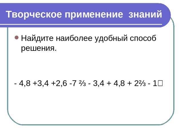 Творческое применение знаний Найдите наиболее удобный способ решения. - 4,8 +3,4 +2,6 -7 ⅔ - 3,4 + 4,8 + 2⅔ - 1⅖