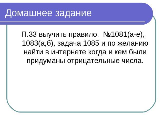 Домашнее задание П.33 выучить правило. №1081(а-е), 1083(а,б), задача 1085 и по желанию найти в интернете когда и кем были придуманы отрицательные числа.