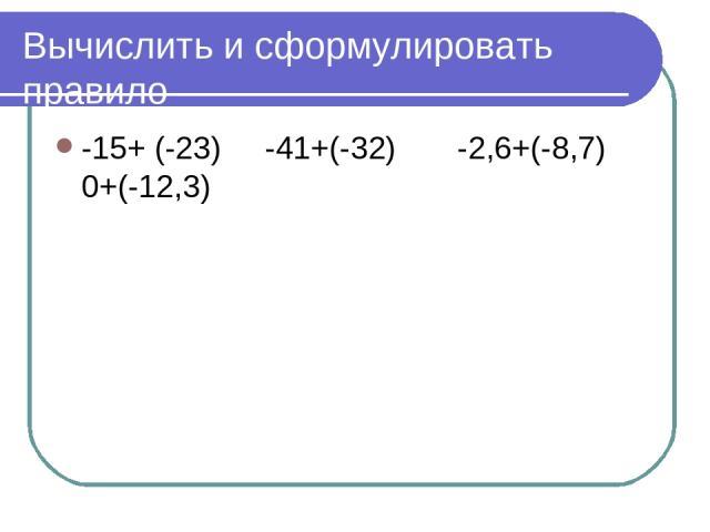 Вычислить и сформулировать правило -15+ (-23) -41+(-32) -2,6+(-8,7) 0+(-12,3)
