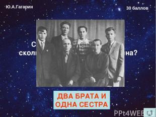 Ю.А.Гагарин 30 баллов Сколько родных братьев и сколько сёстер у Юрия Гагарина? Д