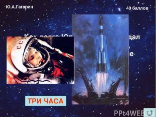 Ю.А.Гагарин 40 баллов Как долго Юрий Гагарин ожидал старта в кабине космонавта,
