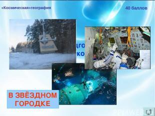 «Космическая»география 40 баллов Где проходят подготовку к полётам российские ко