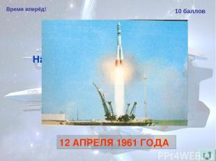 Время вперёд! 10 баллов Назовите дату первого в мире полёта человека в космос. 1