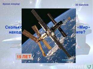 Время вперёд! 30 баллов Сколько лет космическая станция «Мир» находилась на окол