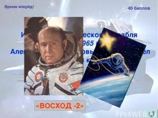 Время вперёд! 40 баллов Из какого космического корабля 18 марта 1965 года Алексе