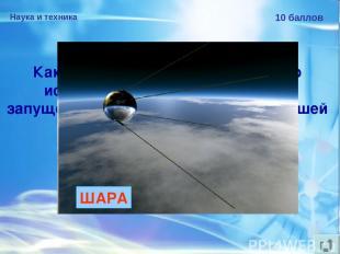 Наука и техника 10 баллов Какую форму имел корпус первого искусственного спутник