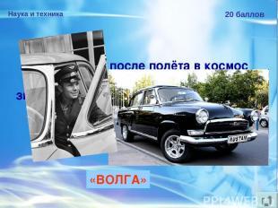 Наука и техника 20 баллов Ю.А.Гагарину после полёта в космос подарили автомобиль