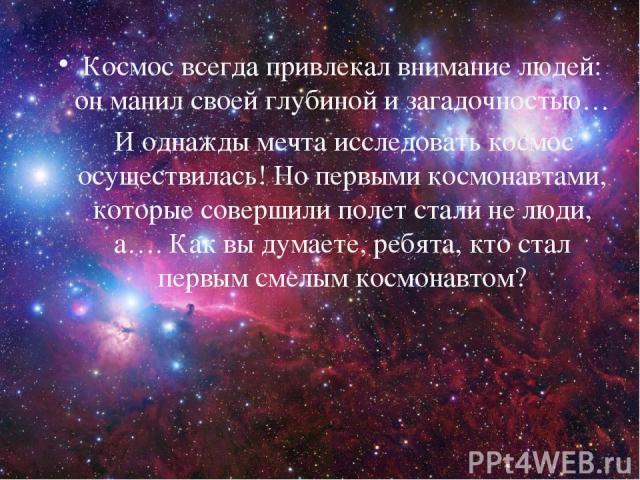 Космос всегда привлекал внимание людей: он манил своей глубиной и загадочностью… И однажды мечта исследовать космос осуществилась! Но первыми космонавтами, которые совершили полет стали не люди, а…. Как вы думаете, ребята, кто стал первым смелым кос…