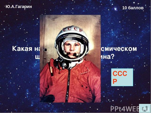 Ю.А.Гагарин 10 баллов Какая надпись была на космическом шлеме Юрия Гагарина? СССР