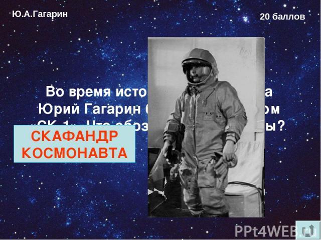 Ю.А.Гагарин 20 баллов Во время исторического полёта Юрий Гагарин был одет в костюм «СК-1». Что обозначают эти буквы? СКАФАНДР КОСМОНАВТА