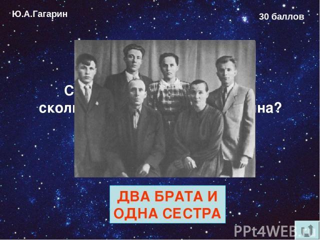 Ю.А.Гагарин 30 баллов Сколько родных братьев и сколько сёстер у Юрия Гагарина? ДВА БРАТА И ОДНА СЕСТРА