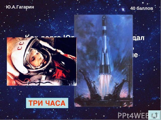 Ю.А.Гагарин 40 баллов Как долго Юрий Гагарин ожидал старта в кабине космонавта, пока проводились последние проверки систем корабля? ТРИ ЧАСА