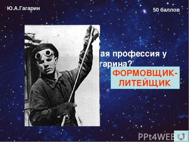 Ю.А.Гагарин 50 баллов Какая была первая профессия у Юрия Гагарина? ФОРМОВЩИК- ЛИТЕЙЩИК