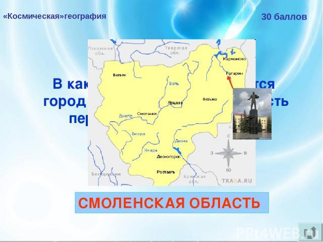 «Космическая»география 30 баллов В какой области РФ находится город Гагарин, названный в честь первого космонавта мира? СМОЛЕНСКАЯ ОБЛАСТЬ