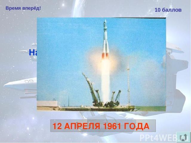 Время вперёд! 10 баллов Назовите дату первого в мире полёта человека в космос. 12 АПРЕЛЯ 1961 ГОДА