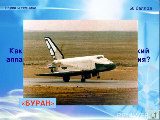 Наука и техника 50 баллов Как назывался советский космический аппарат многоразового использования? «БУРАН»