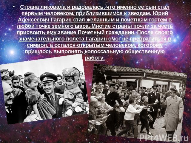 Страна ликовала и радовалась, что именно ее сын стал первым человеком, приблизившимся к звездам. Юрий Алексеевич Гагарин стал желанным и почетным гостем в любой точке земного шара. Многие страны почли за честь присвоить ему звание Почетный гражданин…