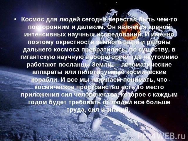Космос для людей сегодня перестал быть чем-то посторонним и далеким. Он является ареной интенсивных научных исследований. И именно поэтому окрестности земного шара и районы дальнего космоса превратились, по существу, в гигантскую научную лабораторию…