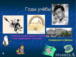 Годы учёбы Сочинял сказки вместе с детьми и был совершенно счастлив ! Университе