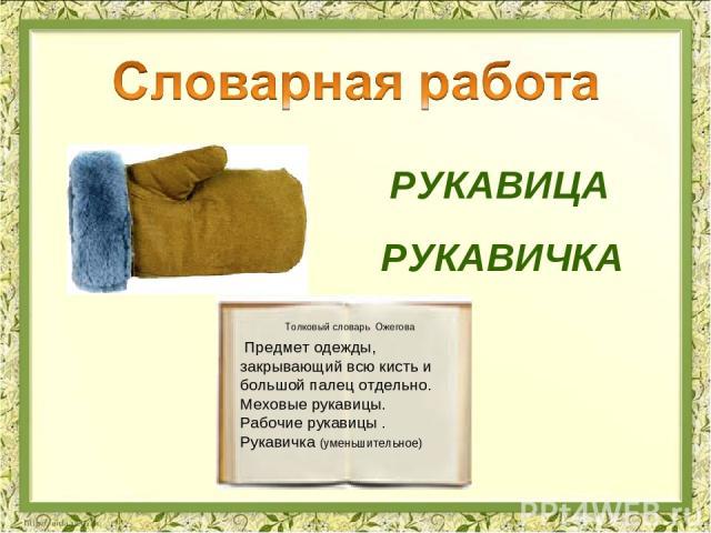 РУКАВИЦА РУКАВИЧКА Предмет одежды, закрывающий всю кисть и большой палец отдельно. Меховые рукавицы. Рабочие рукавицы . Рукавичка (уменьшительное) Толковый словарь Ожегова