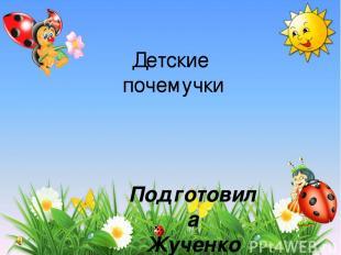 Детские почемучки Подготовила Жученко Е.В. учитель нач. классов