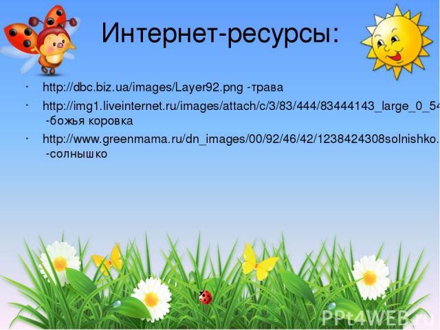 Интернет-ресурсы: http://dbc.biz.ua/images/Layer92.png -трава http://img1.liveinternet.ru/images/attach/c/3/83/444/83444143_large_0_540e6_b2ca4314_L.png -божья коровка http://www.greenmama.ru/dn_images/00/92/46/42/1238424308solnishko.png -солнышко