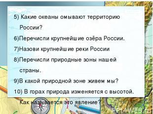 5) Какие океаны омывают территорию России? 6)Перечисли крупнейшие озёра России.