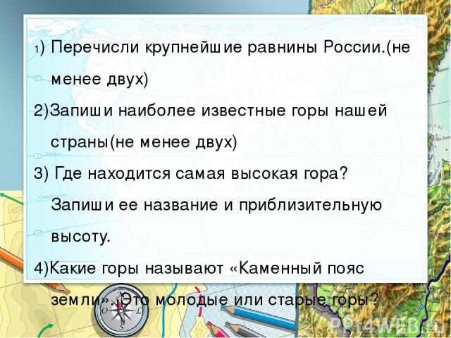 1) Перечисли крупнейшие равнины России.(не менее двух) 2)Запиши наиболее известные горы нашей страны(не менее двух) 3) Где находится самая высокая гора? Запиши ее название и приблизительную высоту. 4)Какие горы называют «Каменный пояс земли». Это мо…