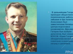 В дальнейшем Гагарин проводил общественно-политическую работу, но не забывал и