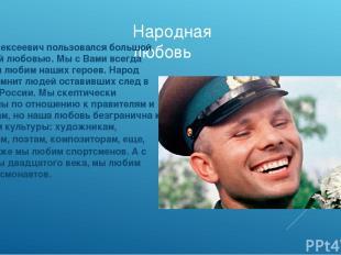 Народная любовь Юрий Алексеевич пользовался большой народной любовью. Мы с Вами