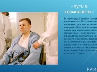 «путь в космонавты» В 1960 году, Гагарин начинает «путь в космонавты». Его зачис