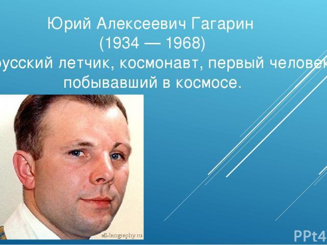 Юрий Алексеевич Гагарин (1934 — 1968) – русский летчик, космонавт, первый человек побывавший в космосе.