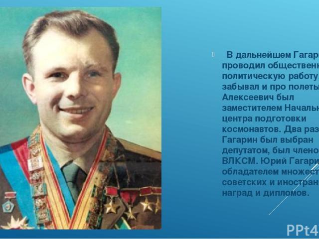 В дальнейшем Гагарин проводил общественно-политическую работу, но не забывал и про полеты. Юрий Алексеевич был заместителем Начальника центра подготовки космонавтов. Два раза, Гагарин был выбран депутатом, был членом ЦК ВЛКСМ. Юрий Гагарин был обл…