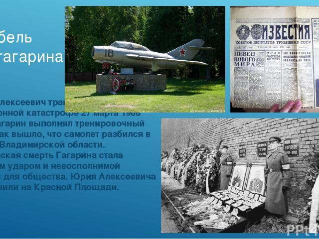 Гибель юрия гагарина Юрий Алексеевич трагически погиб в авиационной катастрофе 27 марта 1968 года. Гагарин выполнял тренировочный полет, так вышло, что самолет разбился в районе Владимирской области. Трагическая смерть Гагарина стала большим ударом …