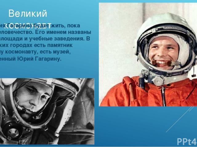 Великий космонавт Имя Юрия Гагарина будет жить, пока живет человечество. Его именем названы улицы, площади и учебные заведения. В нескольких городах есть памятник Великому космонавту, есть музей, посвященный Юрий Гагарину.