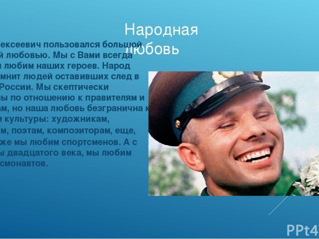 Народная любовь Юрий Алексеевич пользовался большой народной любовью. Мы с Вами всегда помним и любим наших героев. Народ чтит и помнит людей оставивших след в истории России. Мы скептически настроены по отношению к правителям и политикам, но наша л…