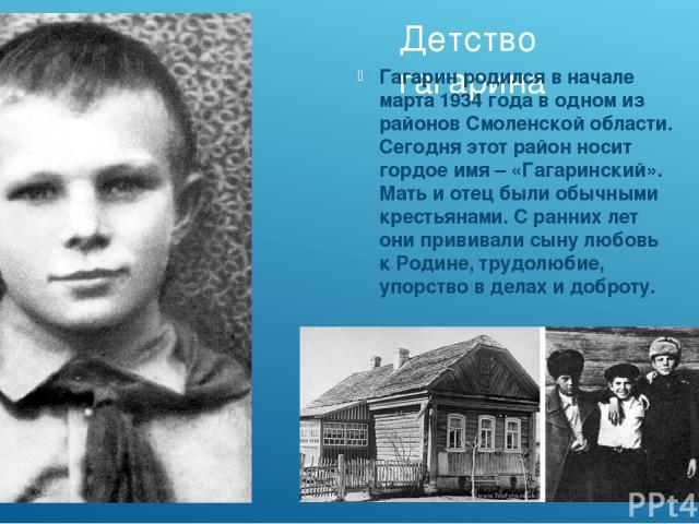 Детство гагарина Гагарин родился в начале марта 1934 года в одном из районов Смоленской области. Сегодня этот район носит гордое имя – «Гагаринский». Мать и отец были обычными крестьянами. С ранних лет они прививали сыну любовь к Родине, трудолюбие,…
